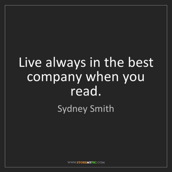 Sydney Smith: Live always in the best company when you read.