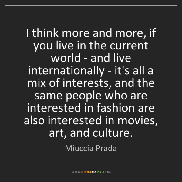 Miuccia Prada: I think more and more, if you live in the current world...
