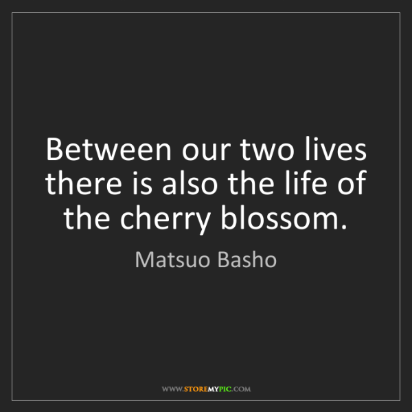 Matsuo Basho: Between our two lives there is also the life of the cherry...