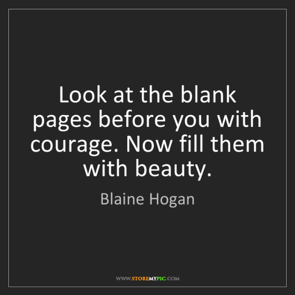 Blaine Hogan: Look at the blank pages before you with courage. Now...