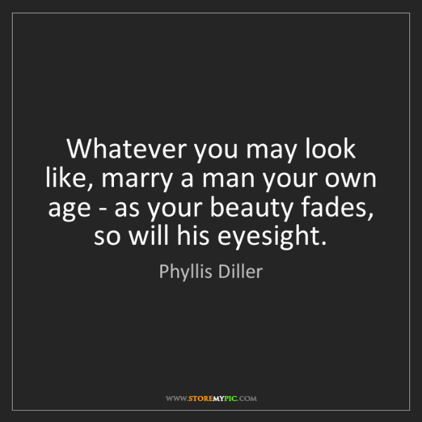 Phyllis Diller: Whatever you may look like, marry a man your own age...