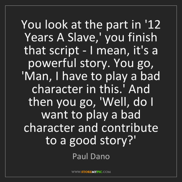 Paul Dano: You look at the part in '12 Years A Slave,' you finish...