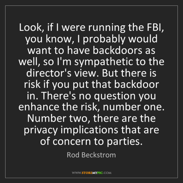 Rod Beckstrom: Look, if I were running the FBI, you know, I probably...