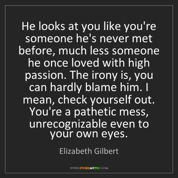 Elizabeth Gilbert: He looks at you like you're someone he's never met before,...