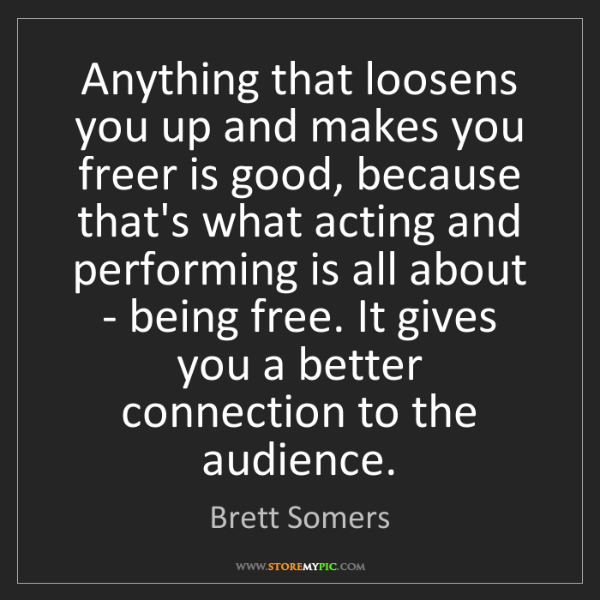Brett Somers: Anything that loosens you up and makes you freer is good,...