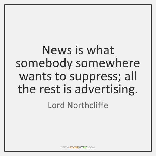 News is what somebody somewhere wants to suppress; all the rest is ...