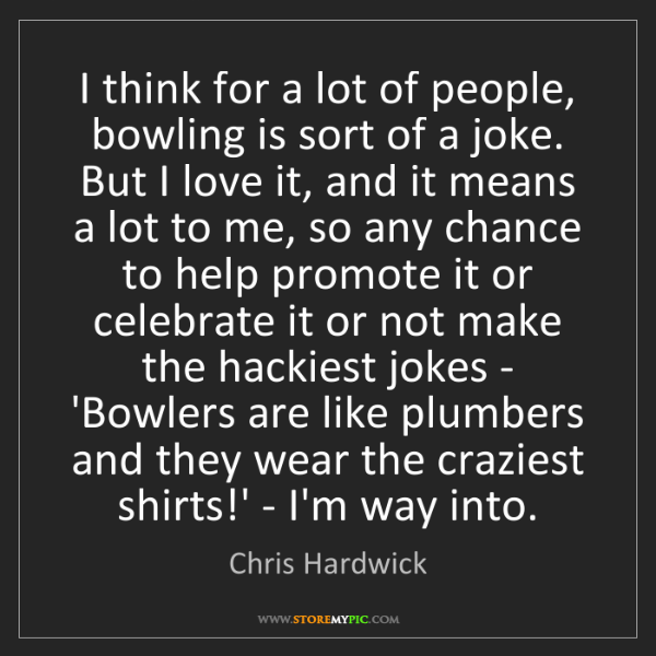 Chris Hardwick: I think for a lot of people, bowling is sort of a joke....