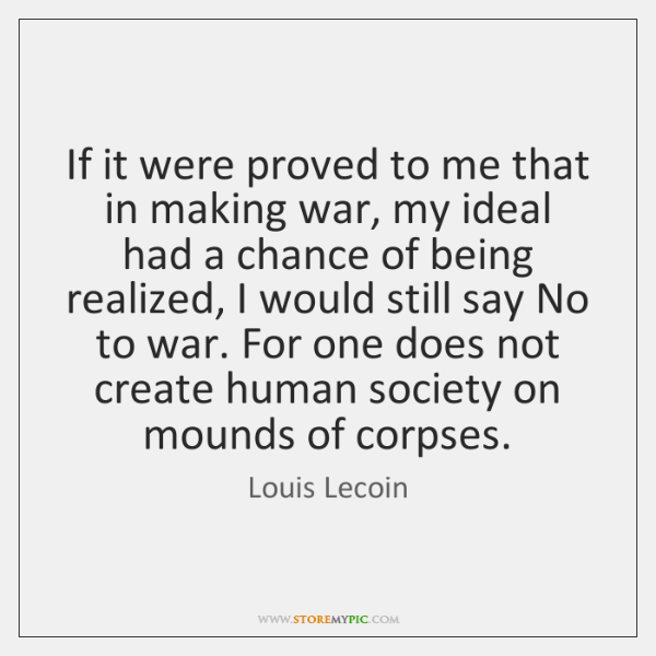 If it were proved to me that in making war, my ideal ...