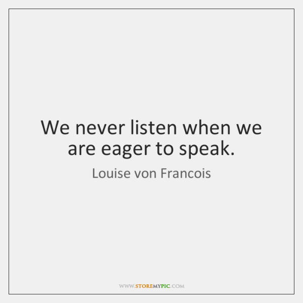 We never listen when we are eager to speak.