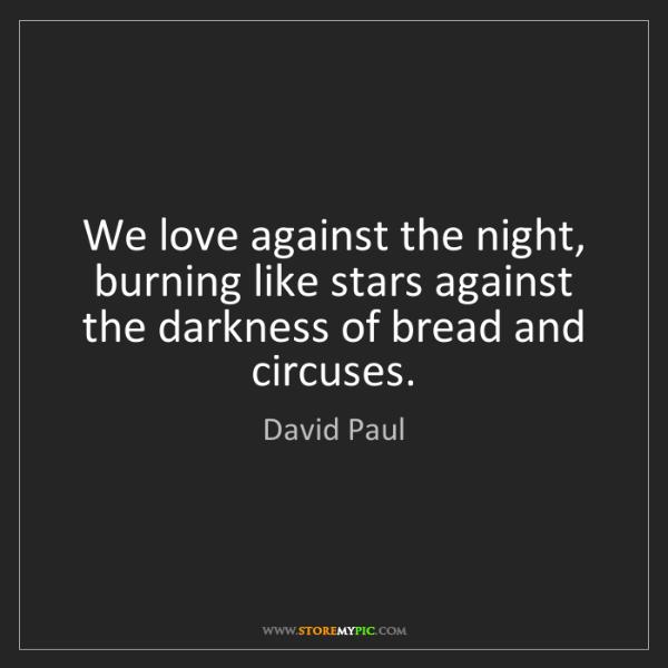 David Paul: We love against the night, burning like stars against...