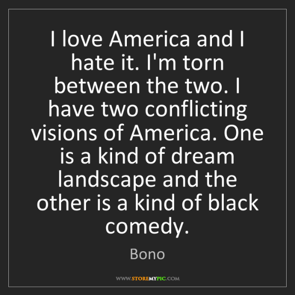 Bono: I love America and I hate it. I'm torn between the two....