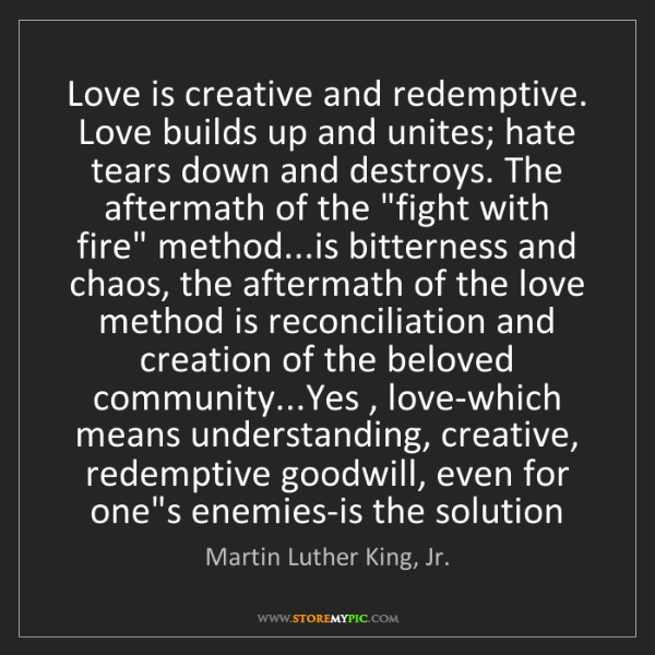 Martin Luther King, Jr.: Love is creative and redemptive. Love builds up and unites;...