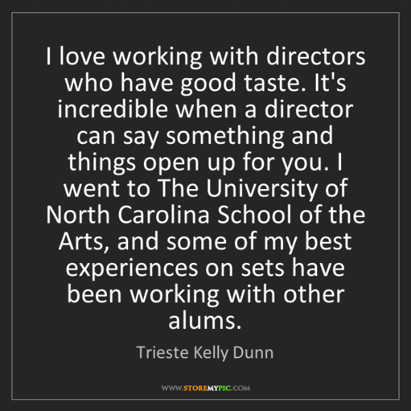Trieste Kelly Dunn: I love working with directors who have good taste. It's...