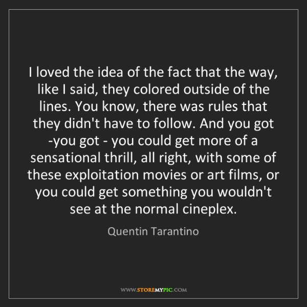 Quentin Tarantino: I loved the idea of the fact that the way, like I said,...