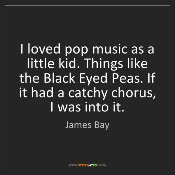 James Bay: I loved pop music as a little kid. Things like the Black...