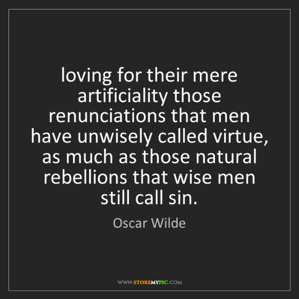 Oscar Wilde: loving for their mere artificiality those renunciations...