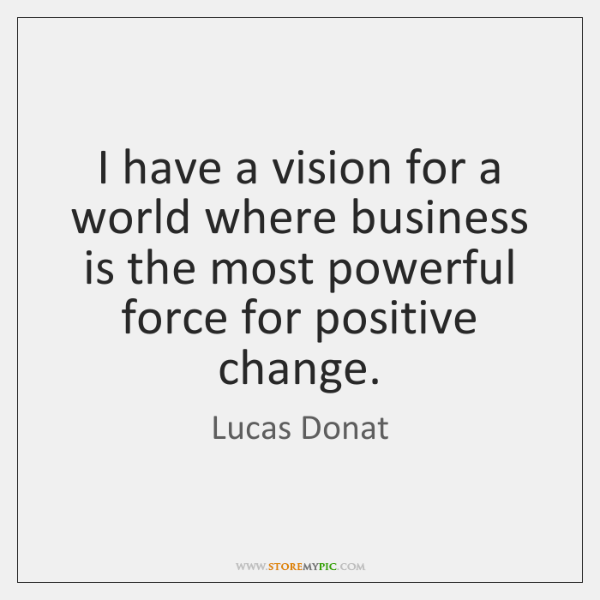 I have a vision for a world where business is the most ...