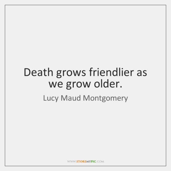 Death Grows Friendlier As We Grow Older Storemypic