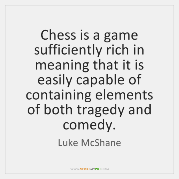 Chess is a game sufficiently rich in meaning that it is easily ...