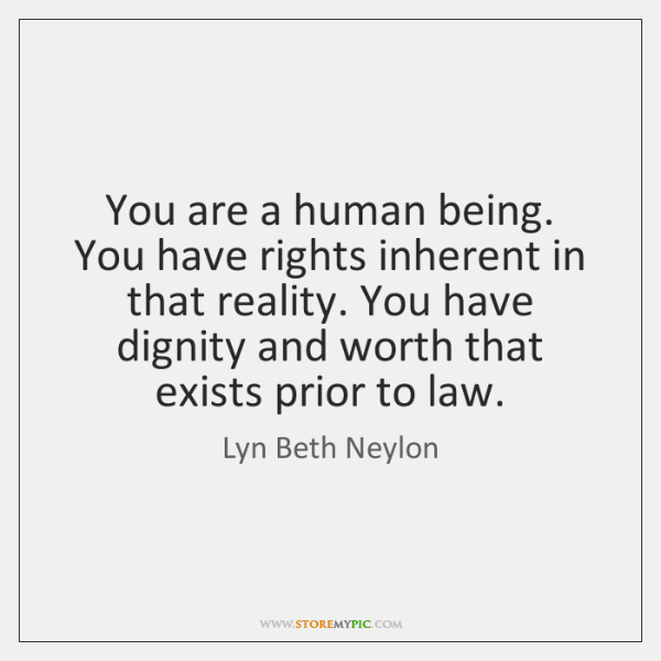You are a human being. You have rights inherent in that reality. ...