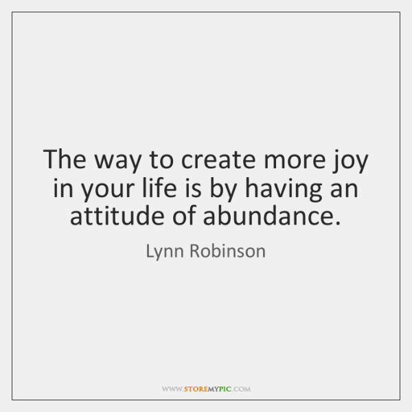 The way to create more joy in your life is by having ...