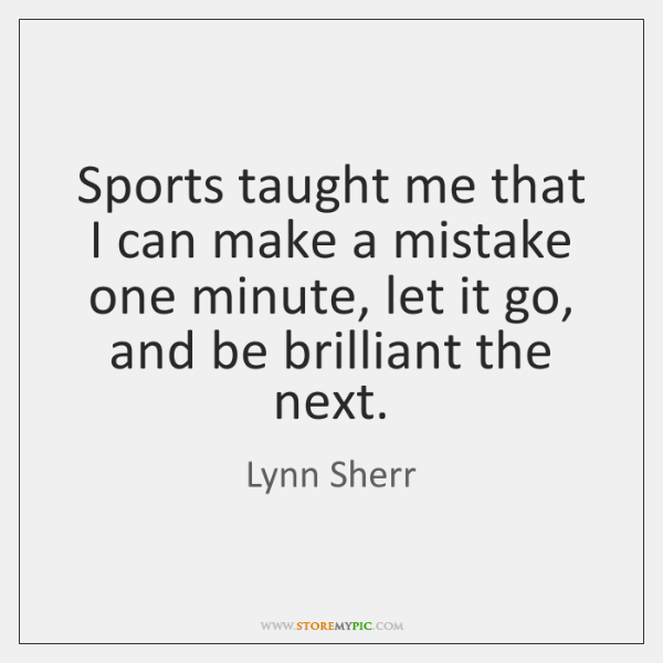 Sports taught me that I can make a mistake one minute, let ...