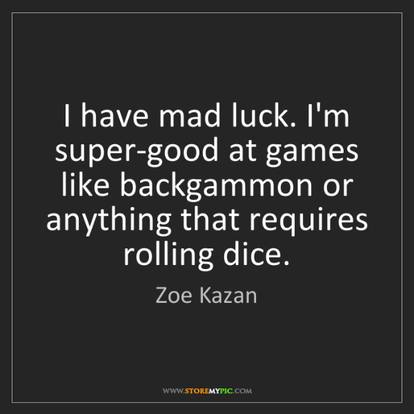 Zoe Kazan: I have mad luck. I'm super-good at games like backgammon...
