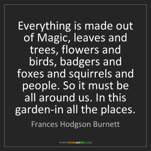 Frances Hodgson Burnett: Everything is made out of Magic, leaves and trees, flowers...