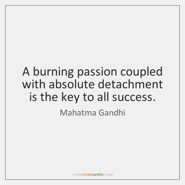A burning passion coupled with absolute detachment is the key to all ...