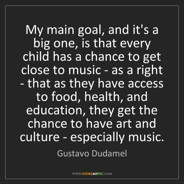 Gustavo Dudamel: My main goal, and it's a big one, is that every child...