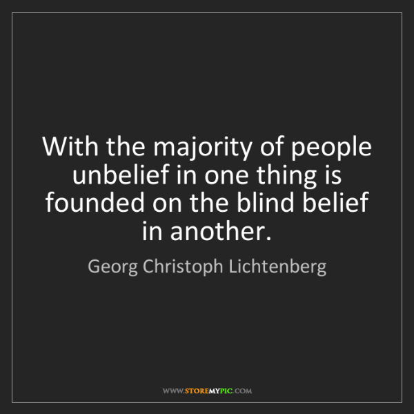 Georg Christoph Lichtenberg: With the majority of people unbelief in one thing is...