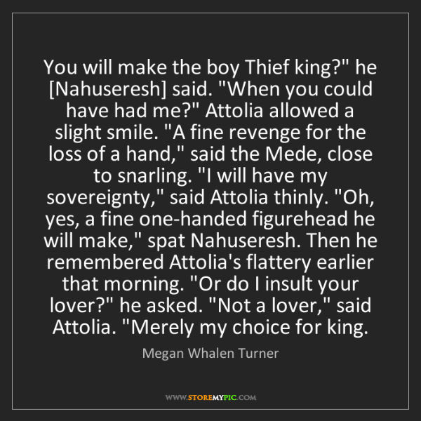 "Megan Whalen Turner: You will make the boy Thief king?"" he [Nahuseresh] said...."