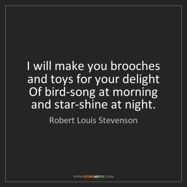 Robert Louis Stevenson: I will make you brooches and toys for your delight  ...
