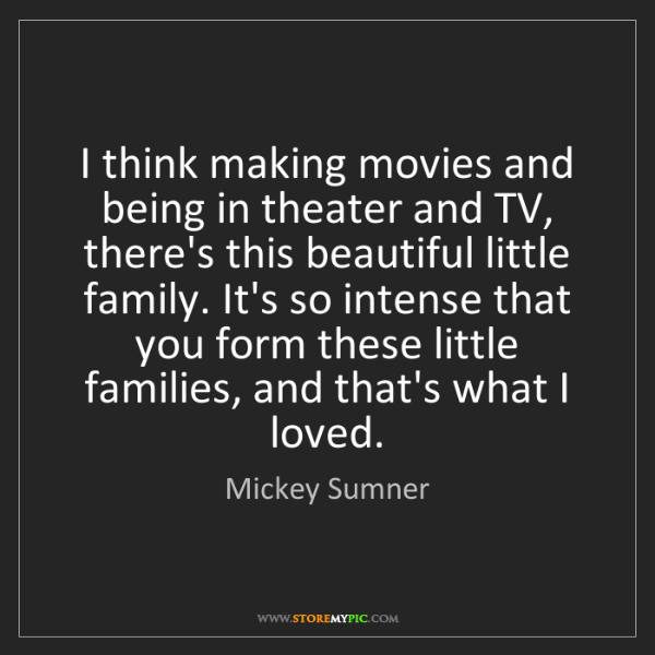 Mickey Sumner: I think making movies and being in theater and TV, there's...