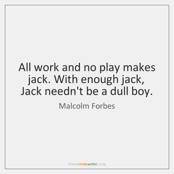 All work and no play makes jack. With enough jack, Jack needn't ...