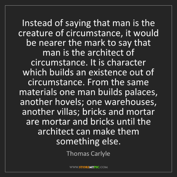 Thomas Carlyle: Instead of saying that man is the creature of circumstance,...