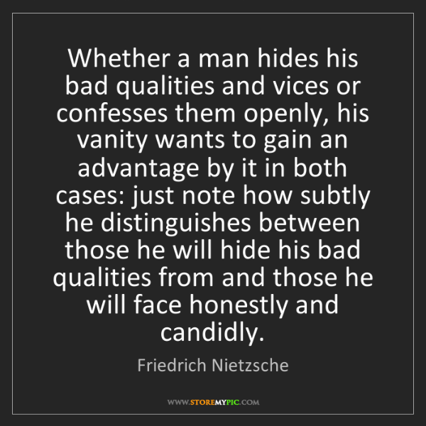 Friedrich Nietzsche: Whether a man hides his bad qualities and vices or confesses...