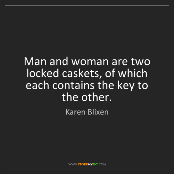 Karen Blixen: Man and woman are two locked caskets, of which each contains...