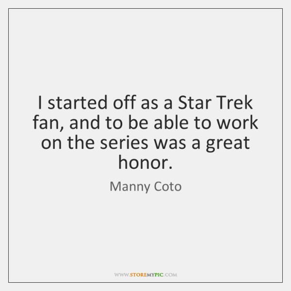I started off as a Star Trek fan, and to be able ...
