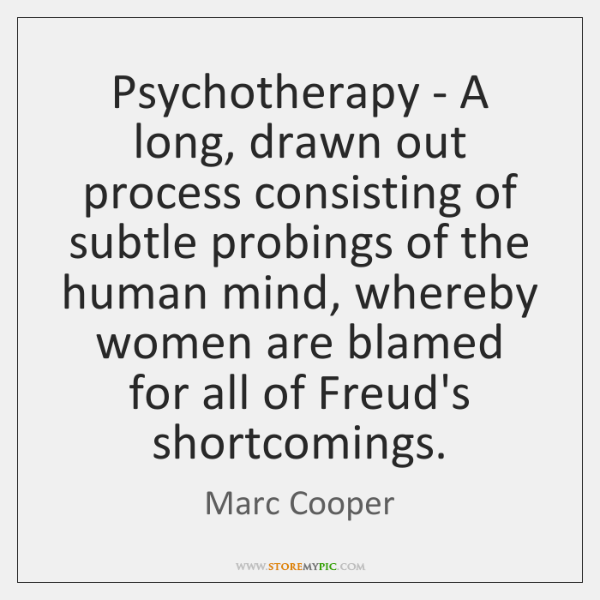 Psychotherapy - A long, drawn out process consisting of subtle probings of ...