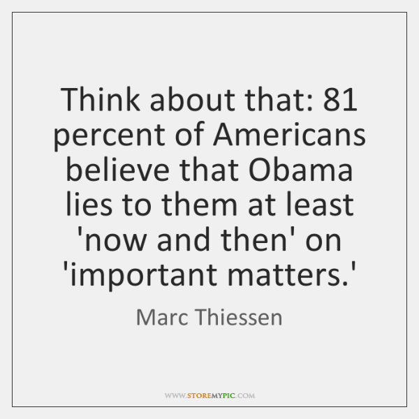 Think about that: 81 percent of Americans believe that Obama lies to them ...
