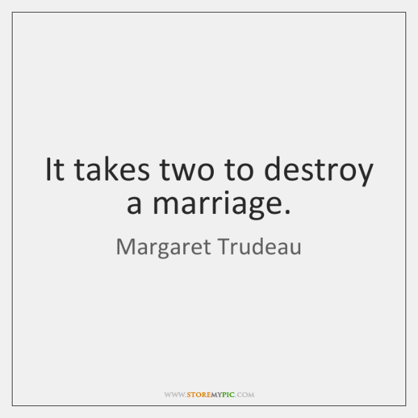It takes two to destroy a marriage.
