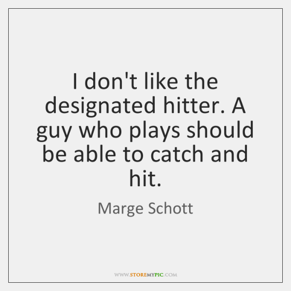 I don't like the designated hitter. A guy who plays should be ...