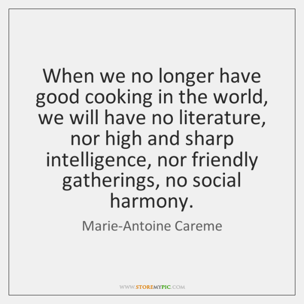 When we no longer have good cooking in the world, we will ...