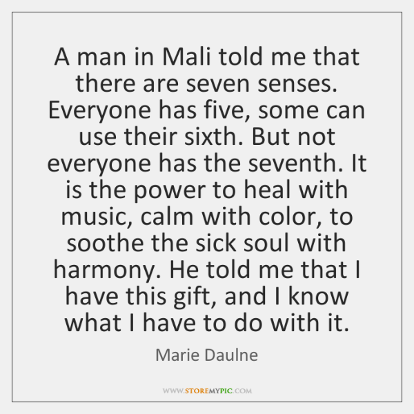 A man in Mali told me that there are seven senses. Everyone ...