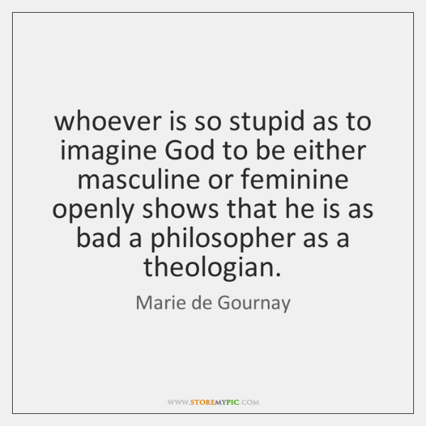 whoever is so stupid as to imagine God to be either masculine ...