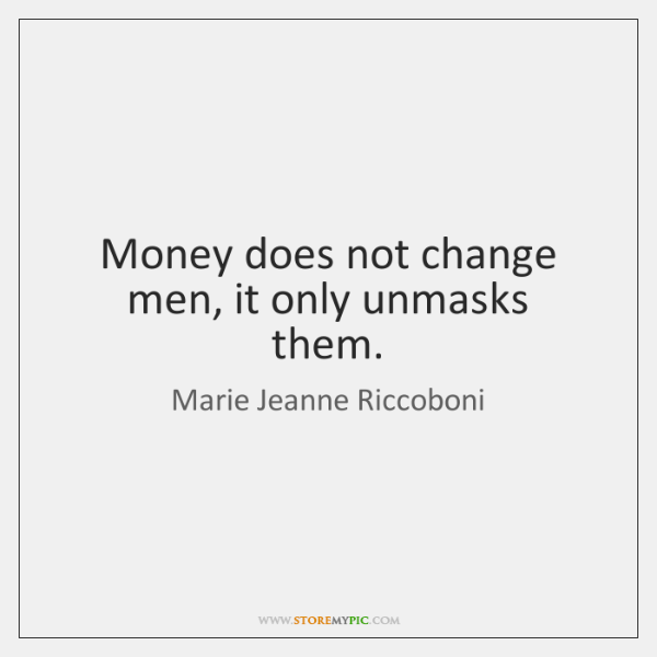 Money does not change men, it only unmasks them.