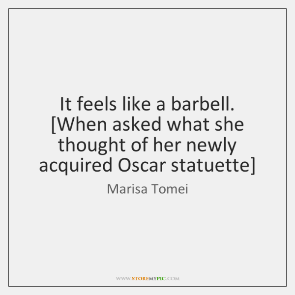 It feels like a barbell. [When asked what she thought of her ...