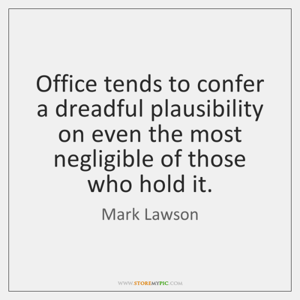 Office tends to confer a dreadful plausibility on even the most negligible ...