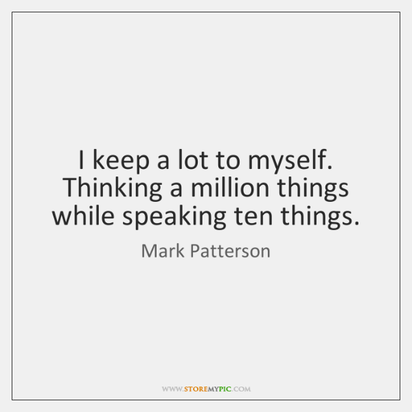 I Keep A Lot To Myself Thinking A Million Things While Speaking